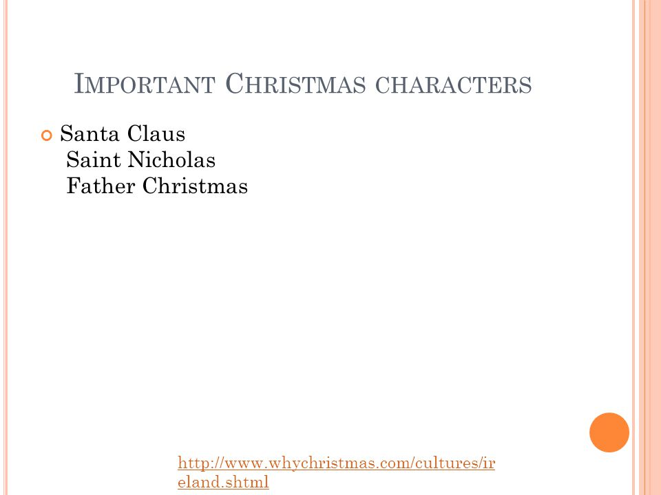 I MPORTANT C HRISTMAS CHARACTERS Santa Claus Saint Nicholas Father Christmas http://www.whychristmas.com/cultures/ir eland.shtml