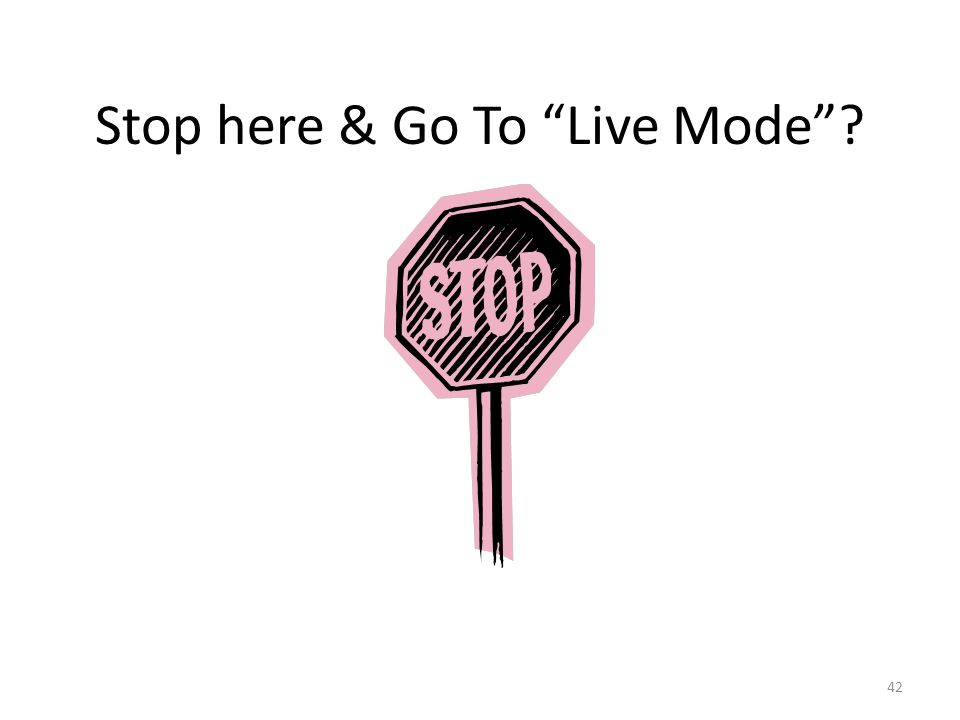 Stop here & Go To Live Mode 42
