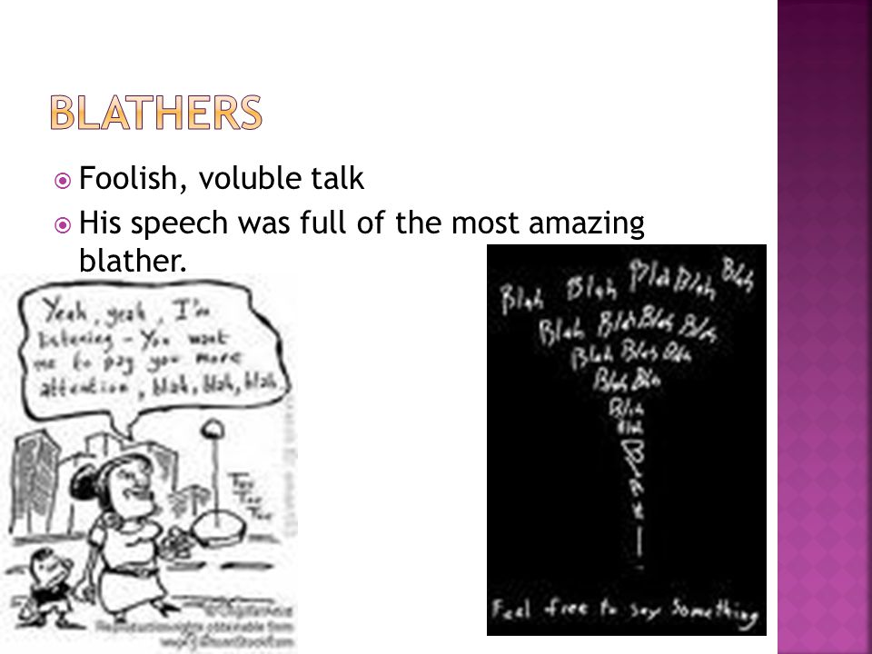  Foolish, voluble talk  His speech was full of the most amazing blather.