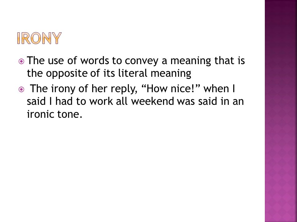  The use of words to convey a meaning that is the opposite of its literal meaning  The irony of her reply, How nice! when I said I had to work all weekend was said in an ironic tone.