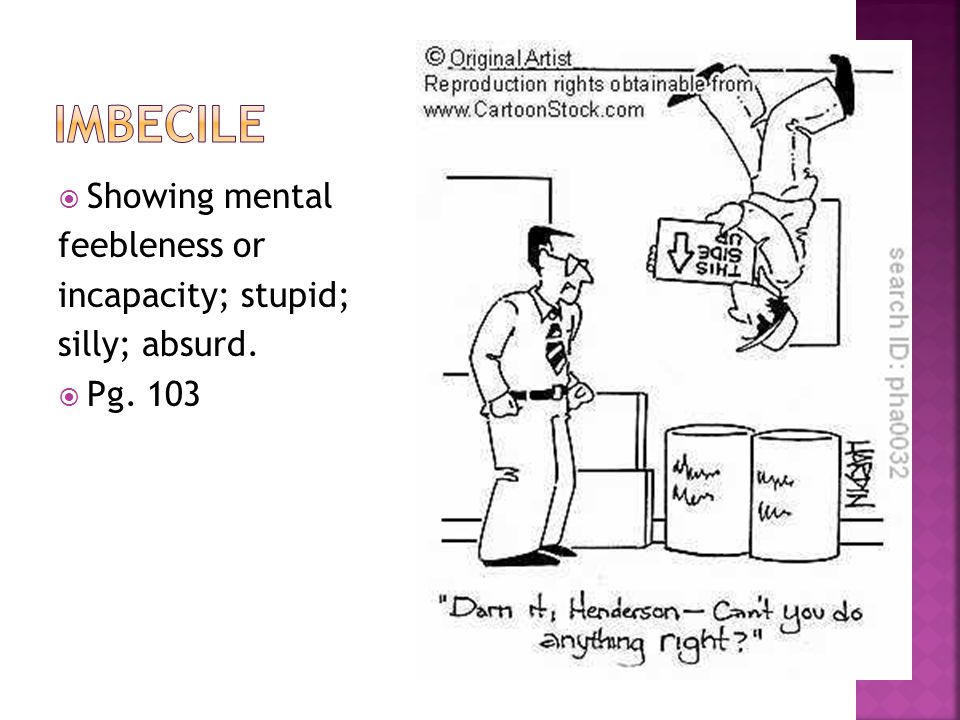  Showing mental feebleness or incapacity; stupid; silly; absurd.  Pg. 103