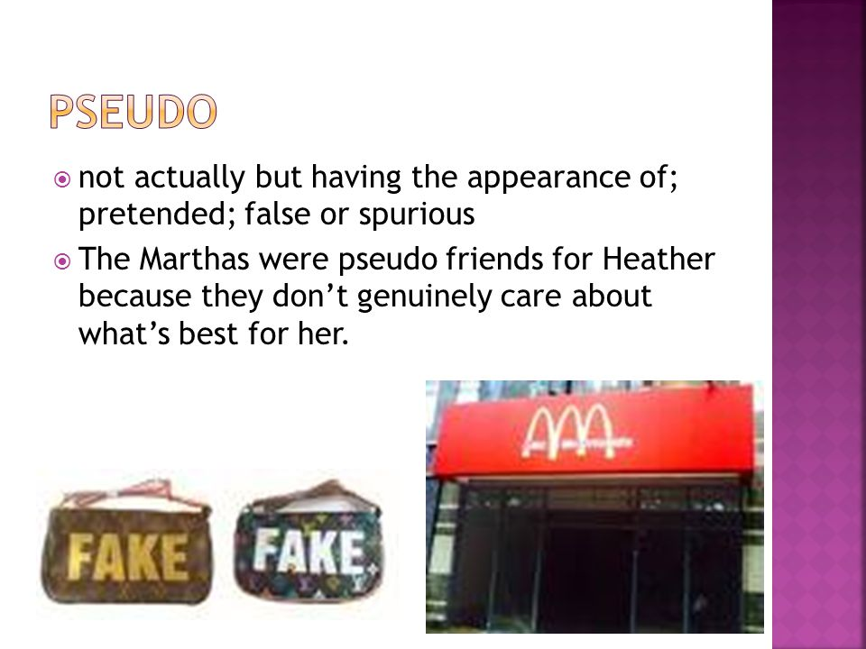  not actually but having the appearance of; pretended; false or spurious  The Marthas were pseudo friends for Heather because they don't genuinely care about what's best for her.