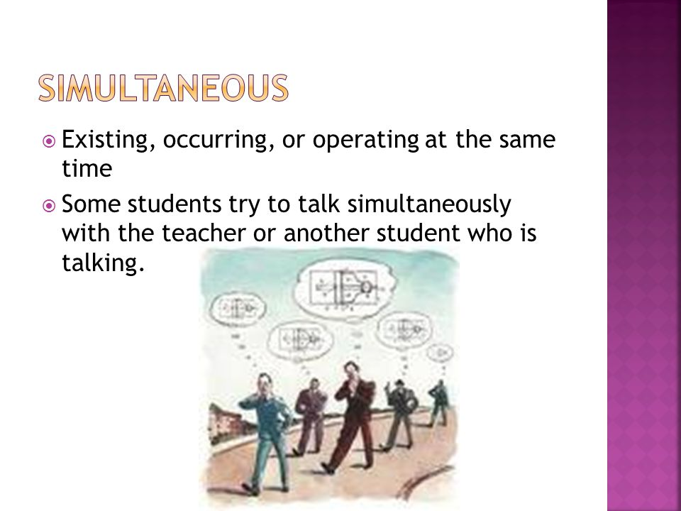  Existing, occurring, or operating at the same time  Some students try to talk simultaneously with the teacher or another student who is talking.