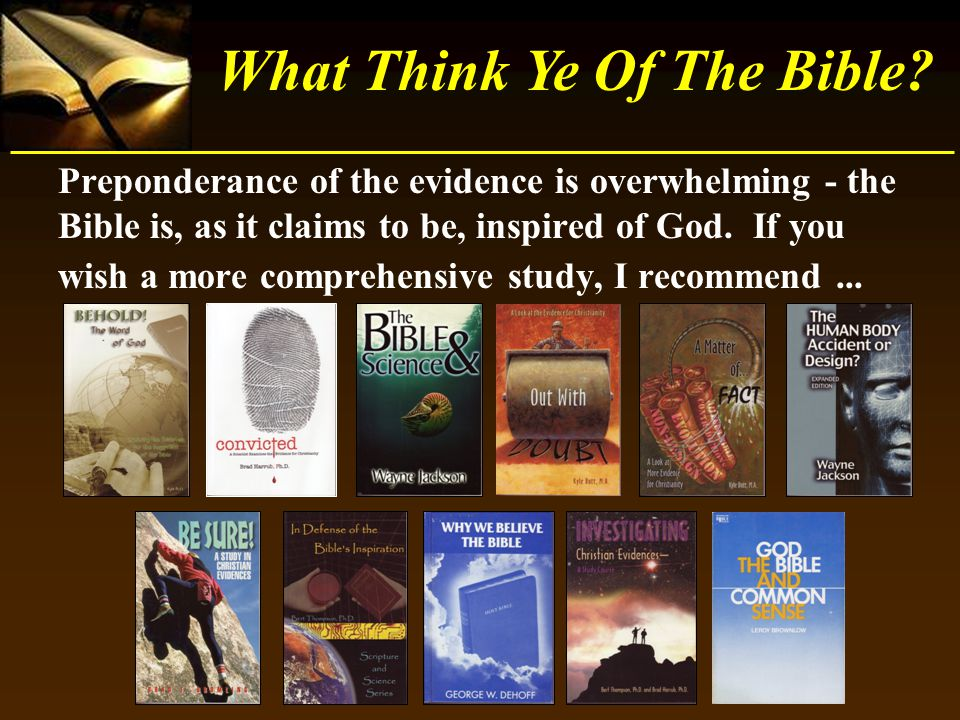 What Think Ye Of The Bible? Preponderance of the evidence is overwhelming - the Bible is, as it claims to be, inspired of God. If you wish a more comp
