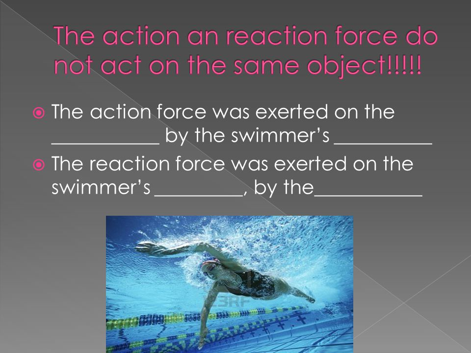  The action force was exerted on the ___________ by the swimmer's __________  The reaction force was exerted on the swimmer's _________, by the___________