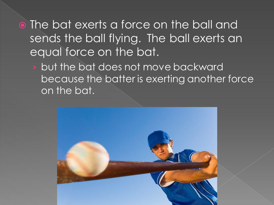 The bat exerts a force on the ball and sends the ball flying.