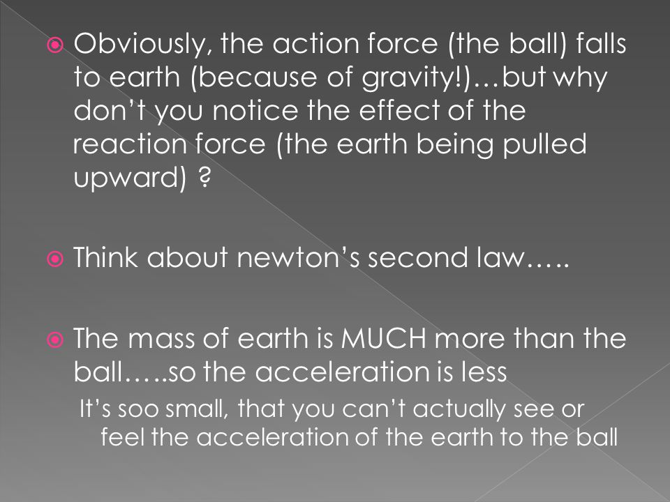 Obviously, the action force (the ball) falls to earth (because of gravity!)…but why don't you notice the effect of the reaction force (the earth being pulled upward) .