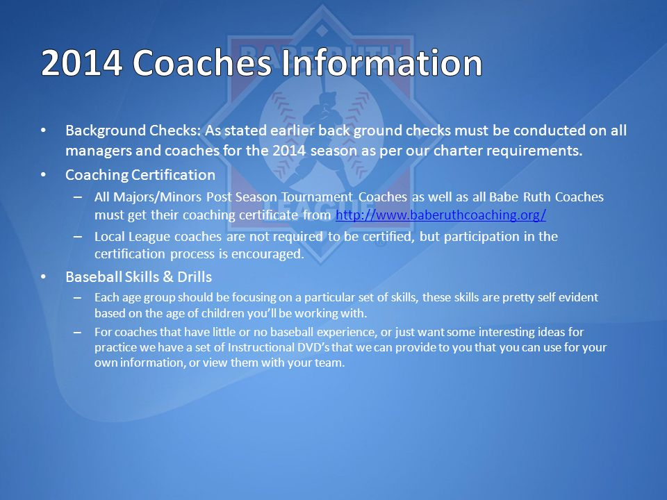 Background Checks: As stated earlier back ground checks must be conducted on all managers and coaches for the 2014 season as per our charter requirements.
