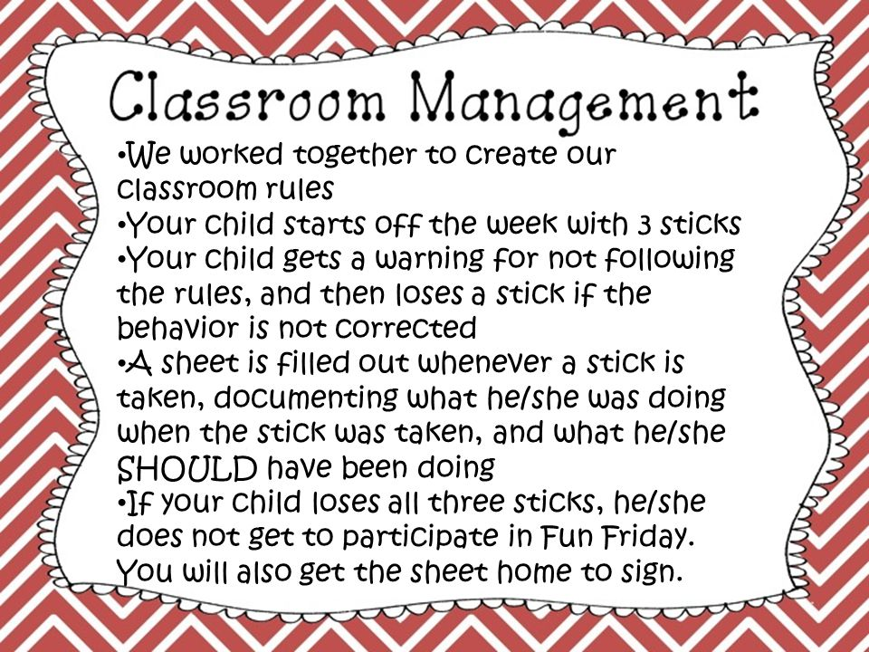 We worked together to create our classroom rules Your child starts off the week with 3 sticks Your child gets a warning for not following the rules, and then loses a stick if the behavior is not corrected A sheet is filled out whenever a stick is taken, documenting what he/she was doing when the stick was taken, and what he/she SHOULD have been doing If your child loses all three sticks, he/she does not get to participate in Fun Friday.