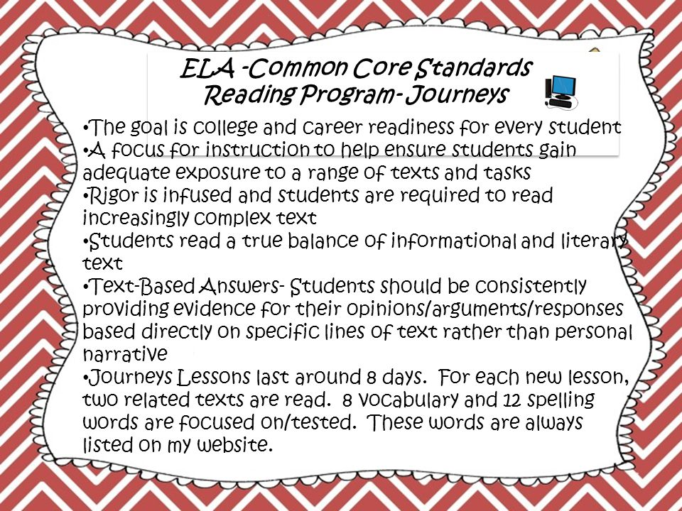 ELA -Common Core Standards Reading Program- Journeys The goal is college and career readiness for every student A focus for instruction to help ensure students gain adequate exposure to a range of texts and tasks Rigor is infused and students are required to read increasingly complex text Students read a true balance of informational and literary text Text-Based Answers- Students should be consistently providing evidence for their opinions/arguments/responses based directly on specific lines of text rather than personal narrative Journeys Lessons last around 8 days.