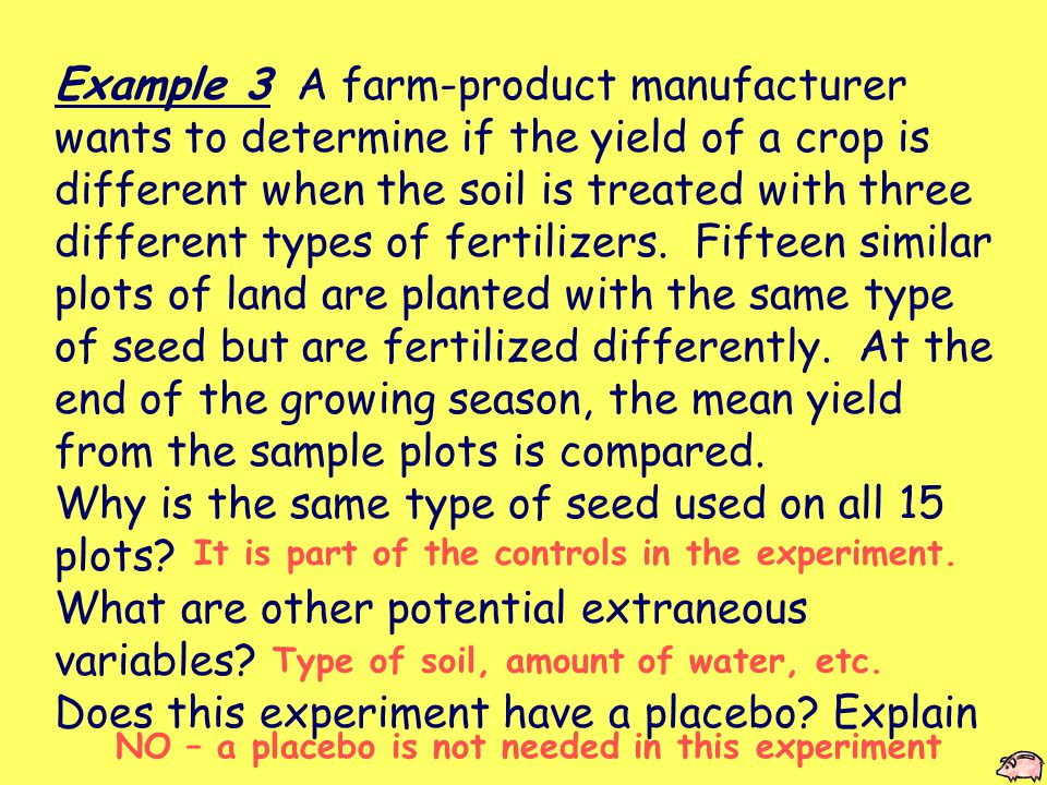 Example 3 A farm-product manufacturer wants to determine if the yield of a crop is different when the soil is treated with three different types of fertilizers.