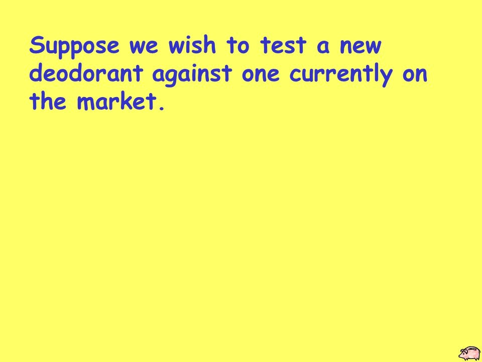 Suppose we wish to test a new deodorant against one currently on the market.