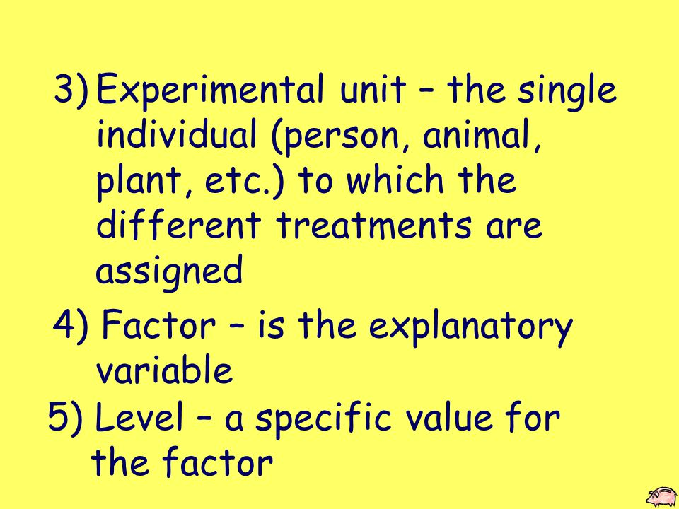 3)Experimental unit – the single individual (person, animal, plant, etc.) to which the different treatments are assigned 4) Factor – is the explanatory variable 5) Level – a specific value for the factor