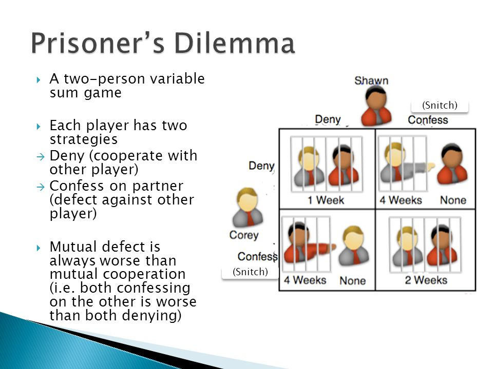  A two-person variable sum game  Each player has two strategies  Deny (cooperate with other player)  Confess on partner (defect against other player)  Mutual defect is always worse than mutual cooperation (i.e.