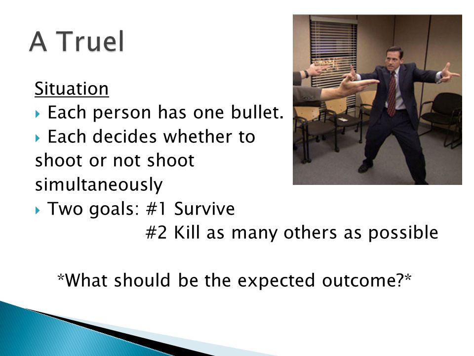 Situation  Each person has one bullet.  Each decides whether to shoot or not shoot simultaneously  Two goals: #1 Survive #2 Kill as many others as