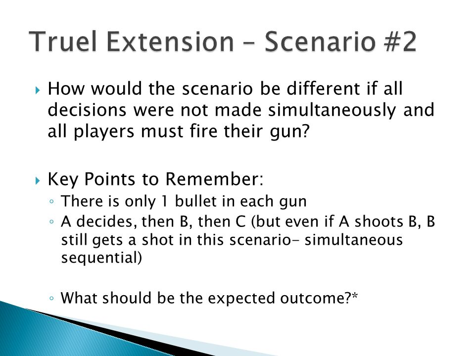  How would the scenario be different if all decisions were not made simultaneously and all players must fire their gun?  Key Points to Remember: ◦ T