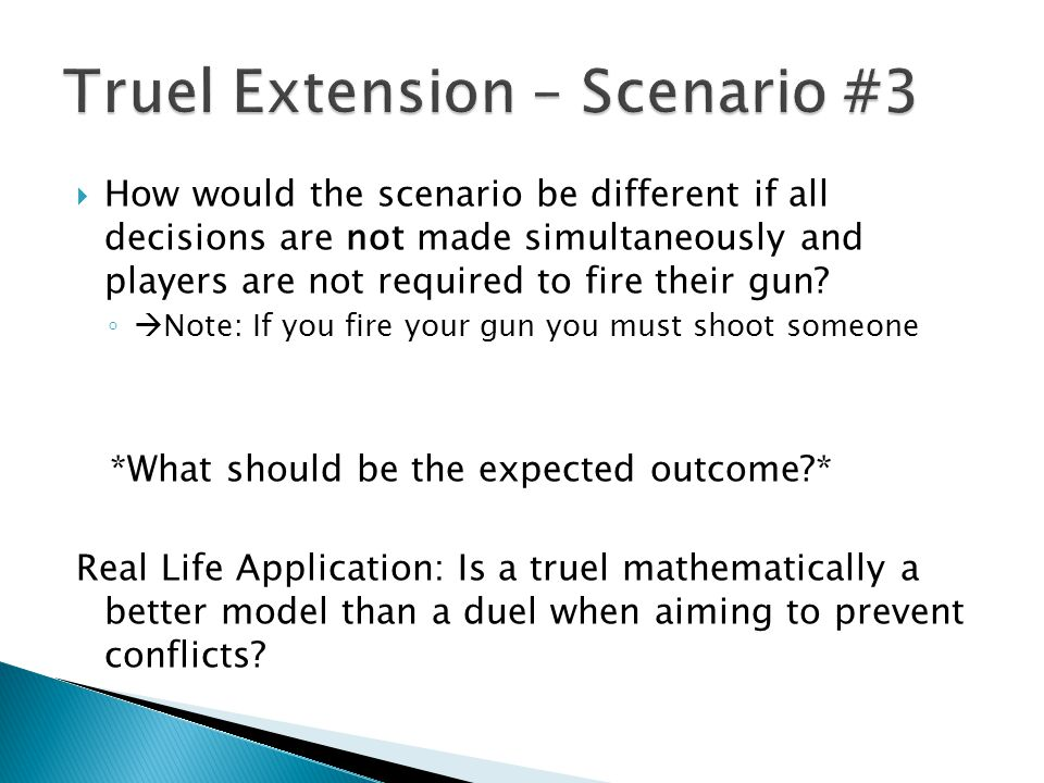  How would the scenario be different if all decisions are not made simultaneously and players are not required to fire their gun? ◦  Note: If you fi
