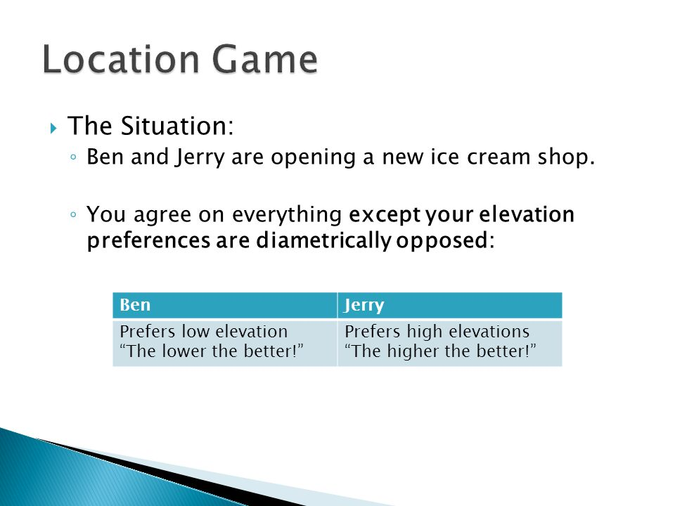  The Situation: ◦ Ben and Jerry are opening a new ice cream shop. ◦ You agree on everything except your elevation preferences are diametrically oppos