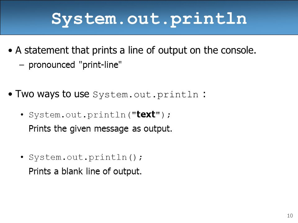 10 System.out.println A statement that prints a line of output on the console. –pronounced