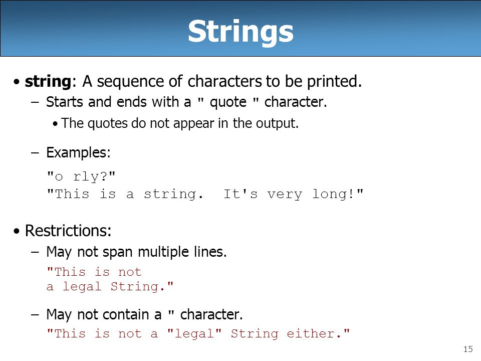 15 Strings string: A sequence of characters to be printed. –Starts and ends with a