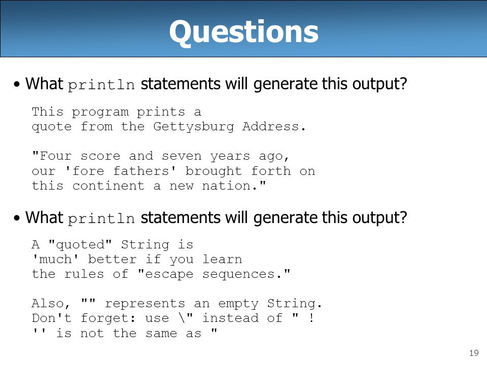 19 Questions What println statements will generate this output? This program prints a quote from the Gettysburg Address.