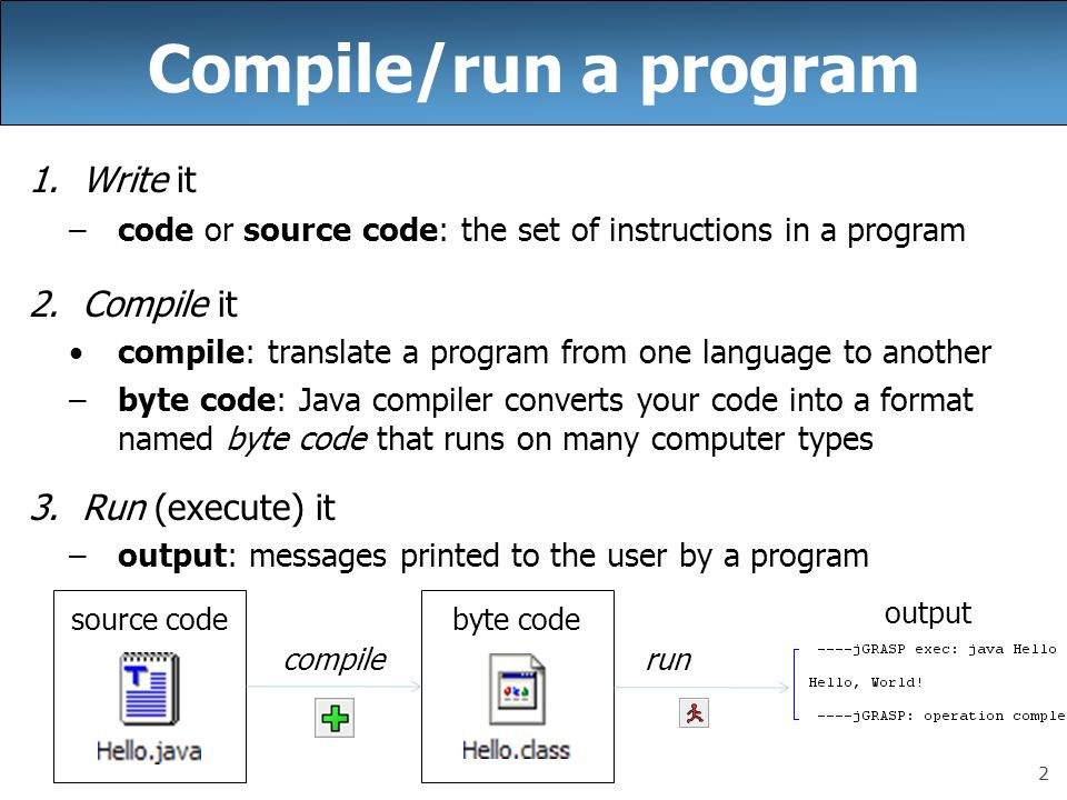 2 Compile/run a program 1.Write it –code or source code: the set of instructions in a program 2.Compile it compile: translate a program from one langu
