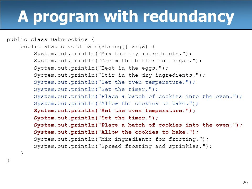 29 A program with redundancy public class BakeCookies { public static void main(String[] args) { System.out.println( Mix the dry ingredients. ); System.out.println( Cream the butter and sugar. ); System.out.println( Beat in the eggs. ); System.out.println( Stir in the dry ingredients. ); System.out.println( Set the oven temperature. ); System.out.println( Set the timer. ); System.out.println( Place a batch of cookies into the oven. ); System.out.println( Allow the cookies to bake. ); System.out.println( Set the oven temperature. ); System.out.println( Set the timer. ); System.out.println( Place a batch of cookies into the oven. ); System.out.println( Allow the cookies to bake. ); System.out.println( Mix ingredients for frosting. ); System.out.println( Spread frosting and sprinkles. ); }