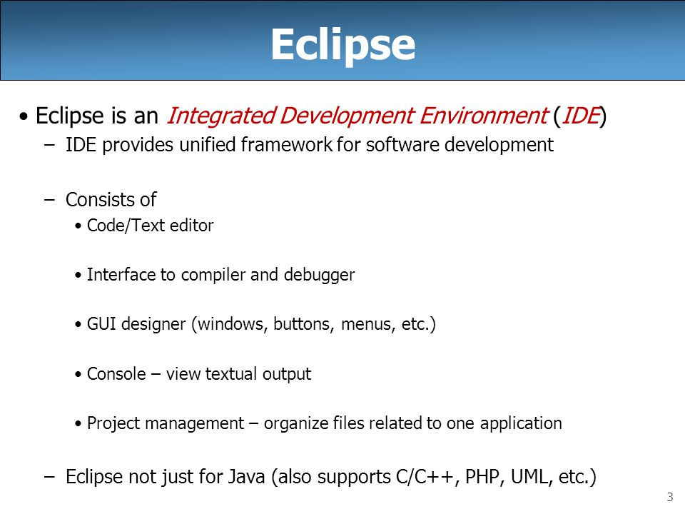 3 Eclipse Eclipse is an Integrated Development Environment (IDE) –IDE provides unified framework for software development –Consists of Code/Text edito
