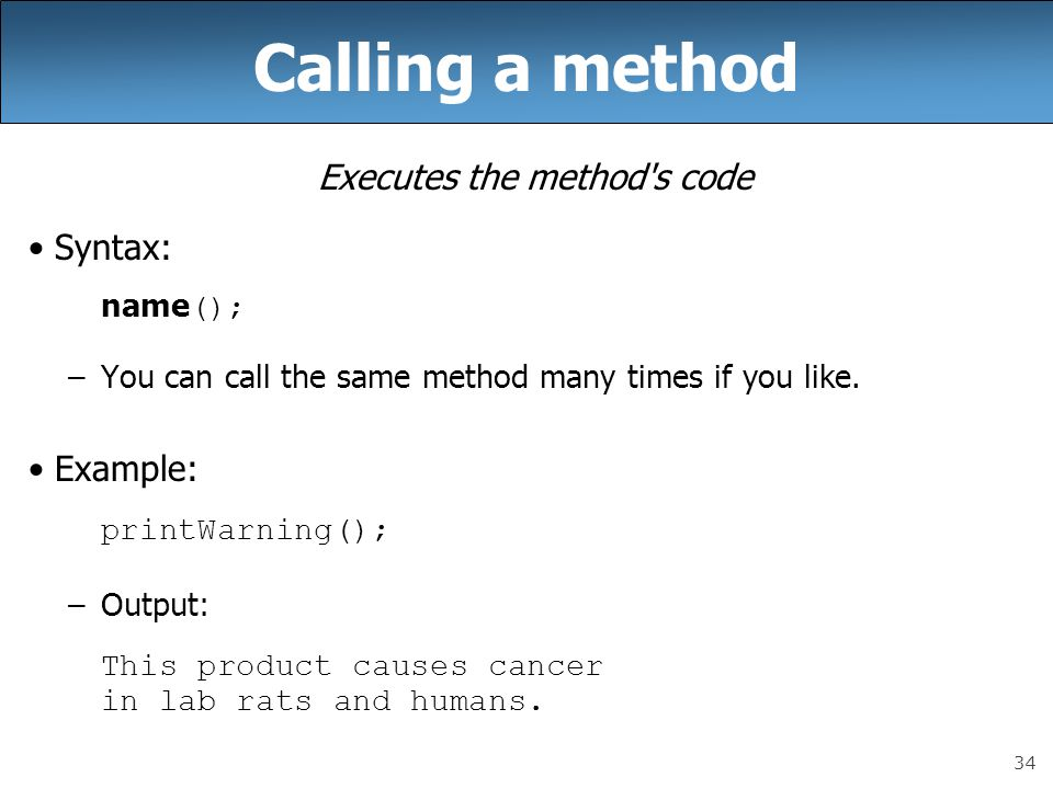 34 Calling a method Executes the method s code Syntax: name (); –You can call the same method many times if you like.