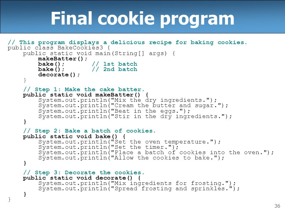 36 Final cookie program // This program displays a delicious recipe for baking cookies. public class BakeCookies3 { public static void main(String[] a