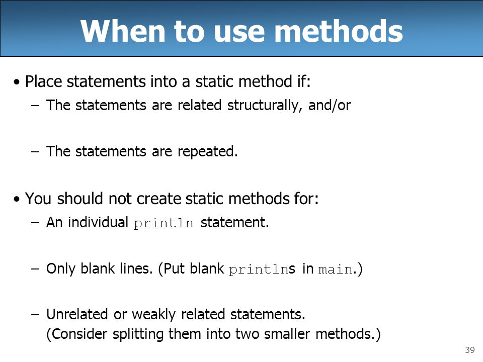 39 When to use methods Place statements into a static method if: –The statements are related structurally, and/or –The statements are repeated. You sh