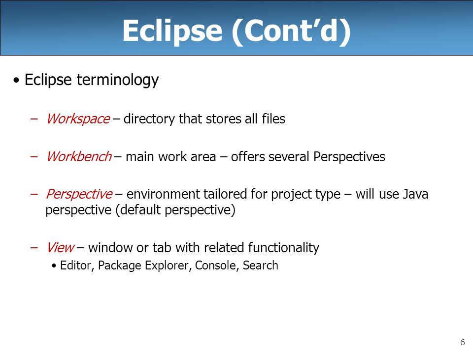 6 Eclipse (Cont'd) Eclipse terminology –Workspace – directory that stores all files –Workbench – main work area – offers several Perspectives –Perspective – environment tailored for project type – will use Java perspective (default perspective) –View – window or tab with related functionality Editor, Package Explorer, Console, Search