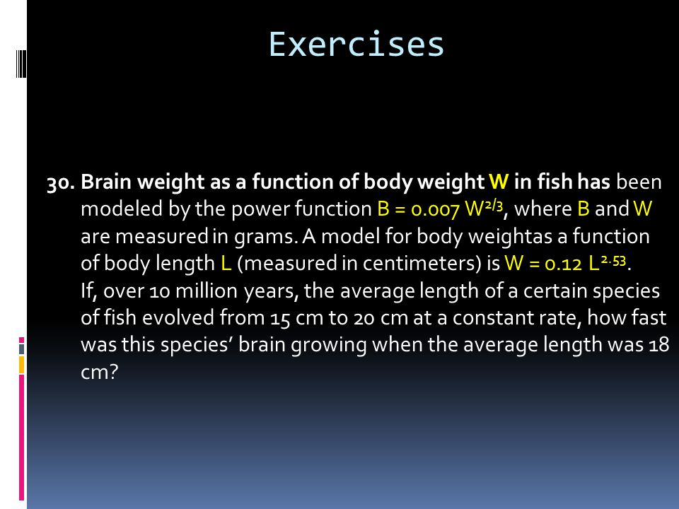 30.Brain weight as a function of body weight W in fish has been modeled by the power function B = 0.007 W 2/3, where B and W are measured in grams.