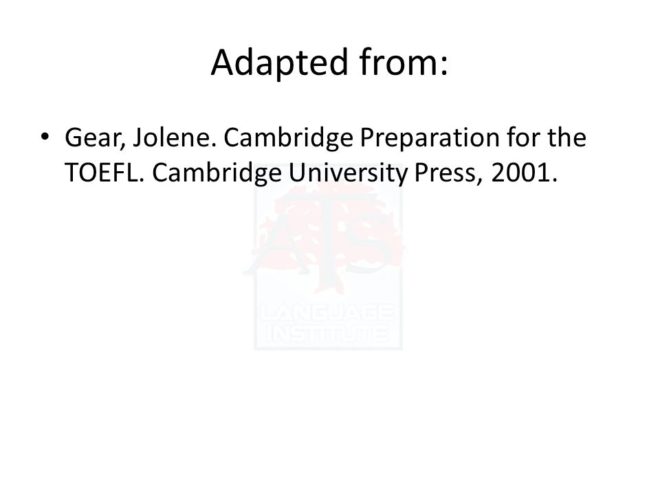Adapted from: Gear, Jolene. Cambridge Preparation for the TOEFL. Cambridge University Press, 2001.