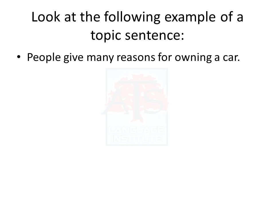 Look at the following example of a topic sentence: People give many reasons for owning a car.