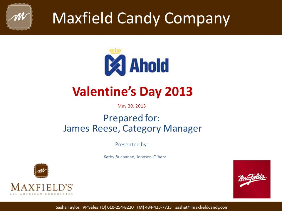 Maxfield Candy Company Valentine's Day 2013 May 30, 2013 Prepared for: James Reese, Category Manager Presented by: Sasha Taylor, VP Sales (O) 610-254-8220 (M) 484-433-7733 sashat@maxfieldcandy.com Kathy Buchanan, Johnson O'hare