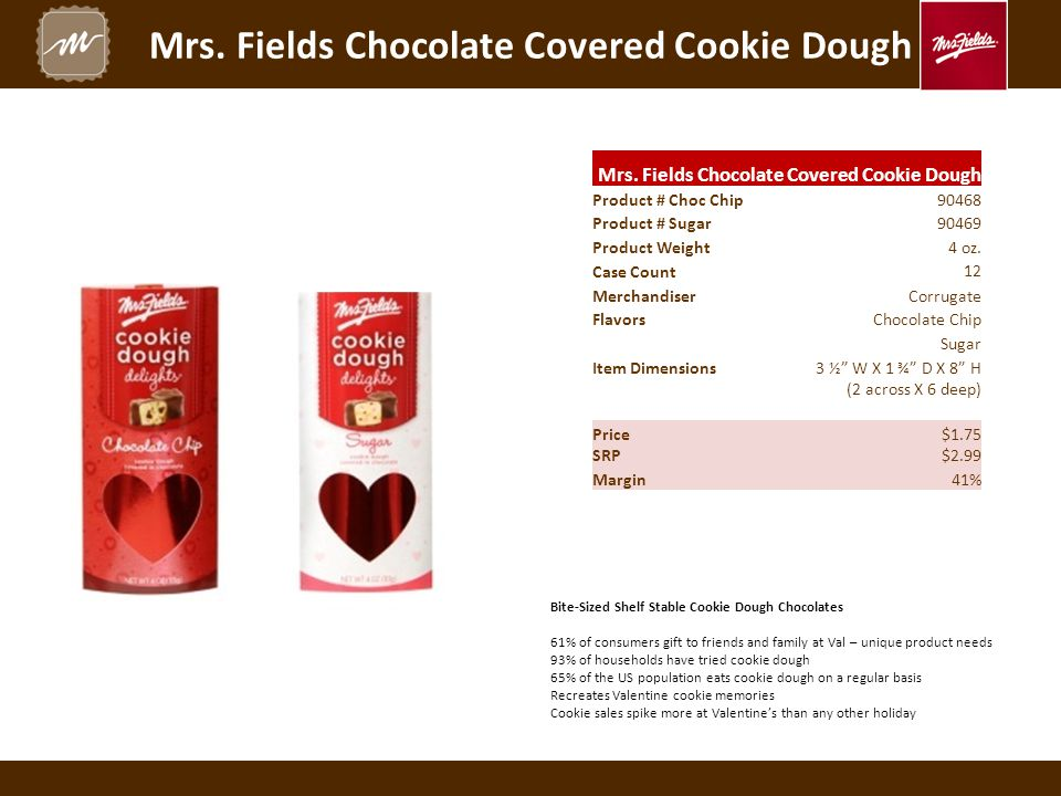 Mrs. Fields Chocolate Covered Cookie Dough Product # Choc Chip90468 Product # Sugar90469 Product Weight4 oz. Case Count 12 Merchandiser Corrugate Flav