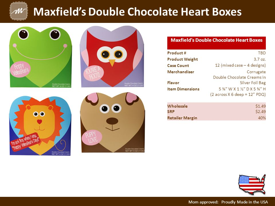 Maxfield's Double Chocolate Heart Boxes Product #TBD Product Weight3.7 oz. Case Count 12 (mixed case – 4 designs) Merchandiser Corrugate Flavor Double