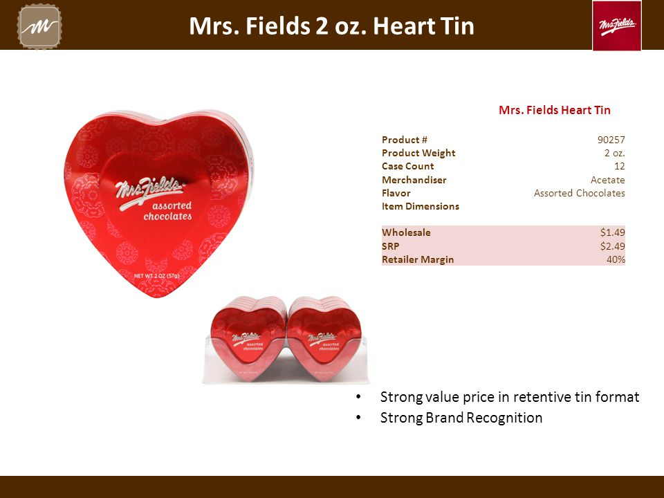 Mrs. Fields 2 oz. Heart Tin Mrs. Fields Heart Tin Product #90257 Product Weight2 oz. Case Count12 MerchandiserAcetate FlavorAssorted Chocolates Item D