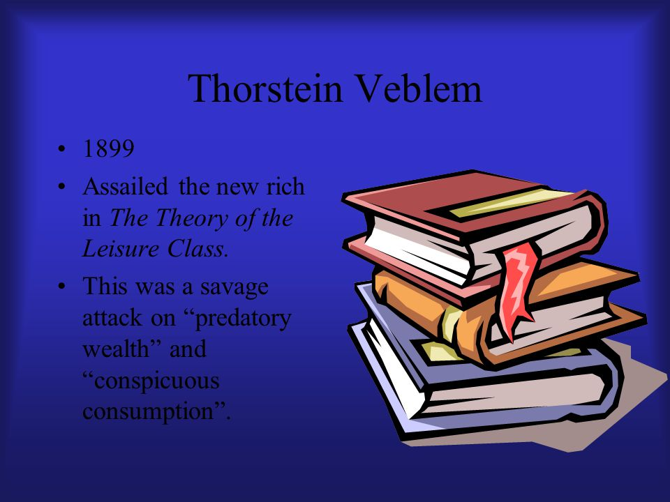 """Thorstein Veblem 1899 Assailed the new rich in The Theory of the Leisure Class. This was a savage attack on """"predatory wealth"""" and """"conspicuous consum"""