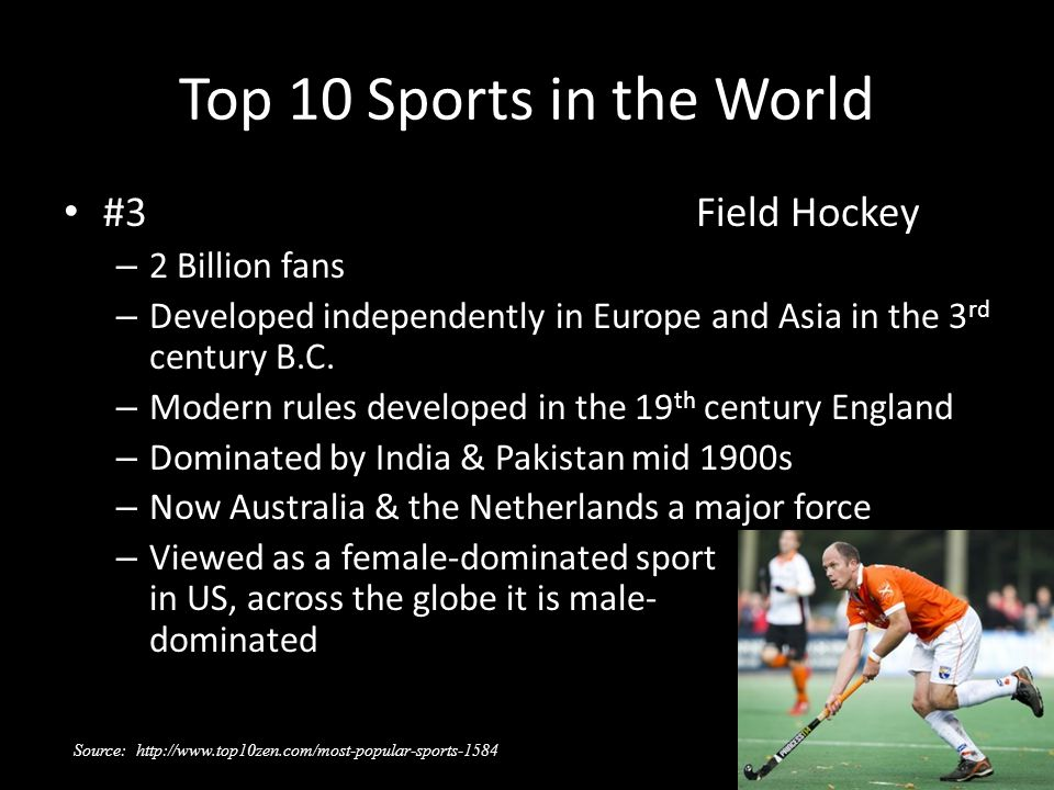Top 10 Sports in the World #3Field Hockey – 2 Billion fans – Developed independently in Europe and Asia in the 3 rd century B.C. – Modern rules develo