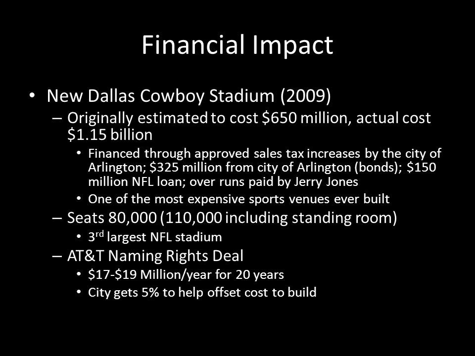 Financial Impact New Dallas Cowboy Stadium (2009) – Originally estimated to cost $650 million, actual cost $1.15 billion Financed through approved sales tax increases by the city of Arlington; $325 million from city of Arlington (bonds); $150 million NFL loan; over runs paid by Jerry Jones One of the most expensive sports venues ever built – Seats 80,000 (110,000 including standing room) 3 rd largest NFL stadium – AT&T Naming Rights Deal $17-$19 Million/year for 20 years City gets 5% to help offset cost to build