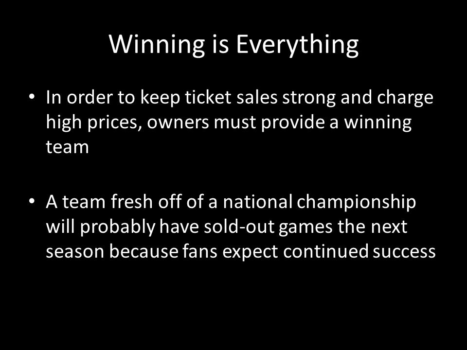 Winning is Everything In order to keep ticket sales strong and charge high prices, owners must provide a winning team A team fresh off of a national c