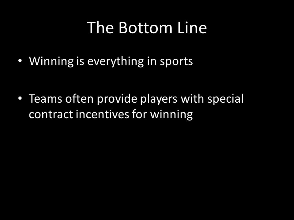 The Bottom Line Winning is everything in sports Teams often provide players with special contract incentives for winning
