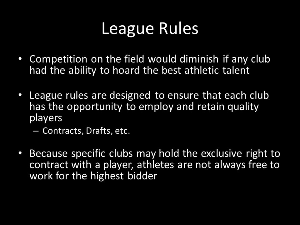League Rules Competition on the field would diminish if any club had the ability to hoard the best athletic talent League rules are designed to ensure that each club has the opportunity to employ and retain quality players – Contracts, Drafts, etc.