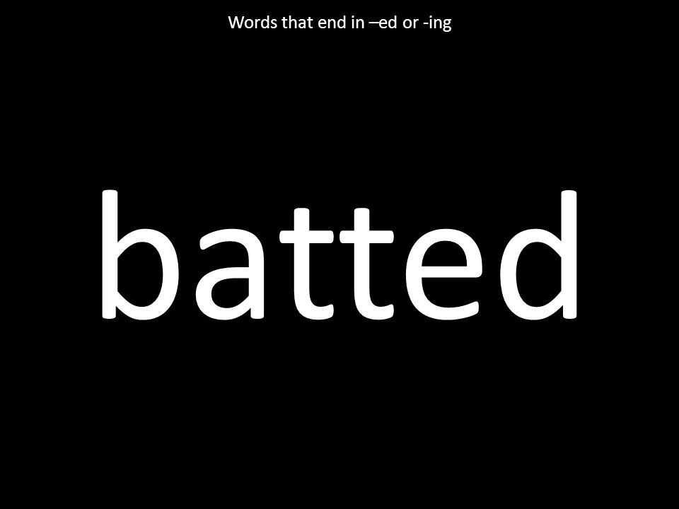 batted Words that end in –ed or -ing