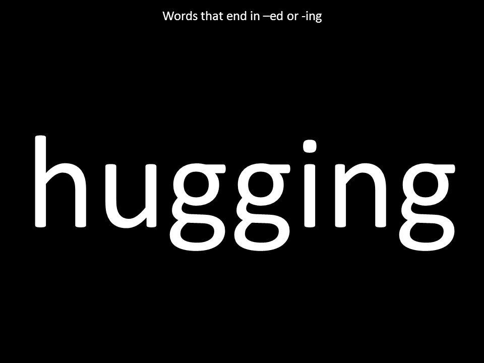 hugging Words that end in –ed or -ing