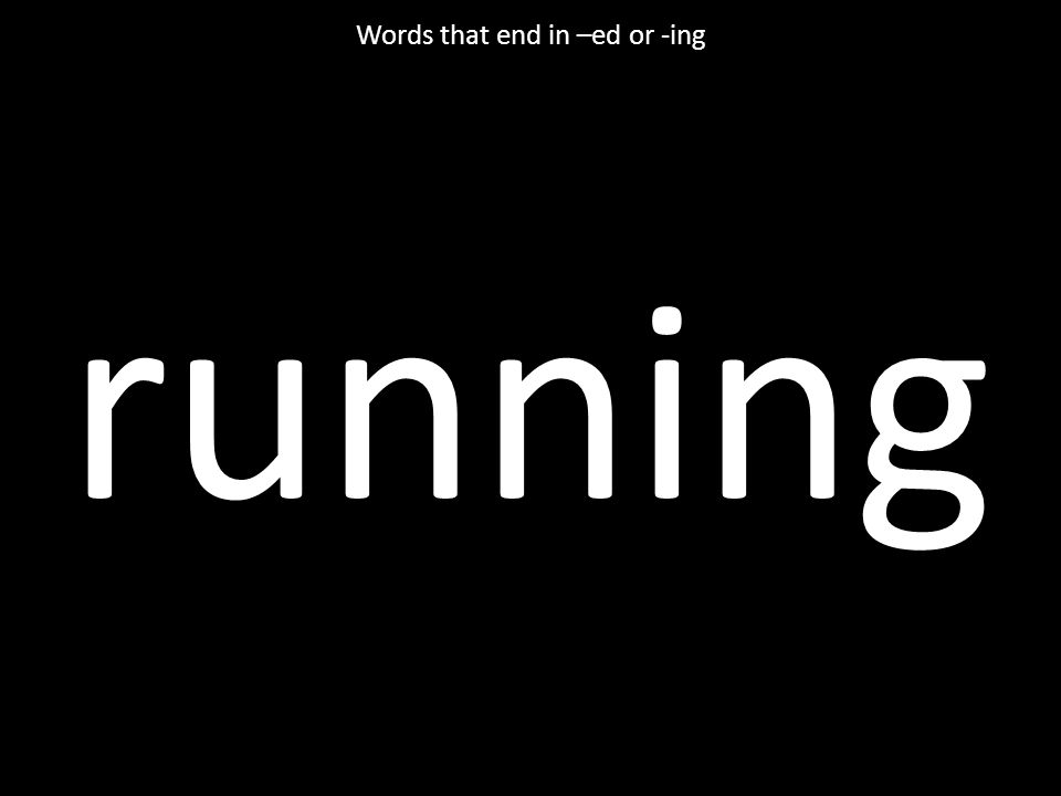 running Words that end in –ed or -ing