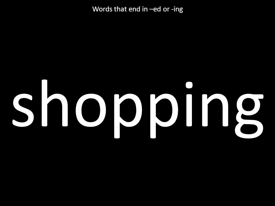shopping Words that end in –ed or -ing