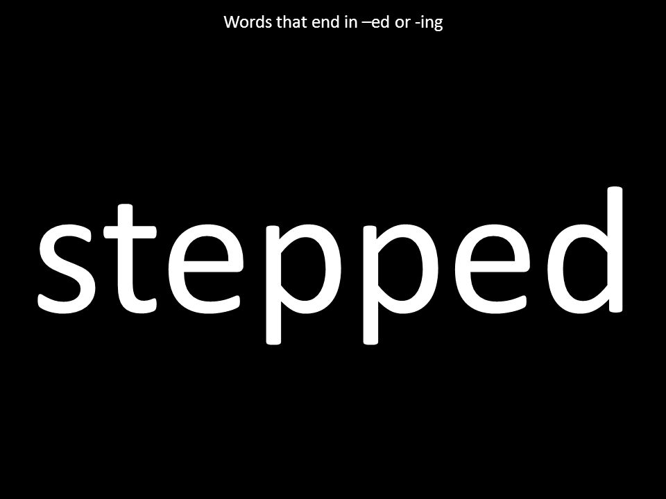 stepped Words that end in –ed or -ing